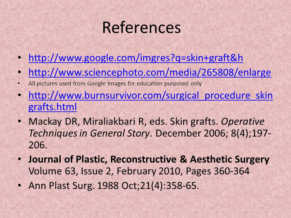 References http://www.google.com/imgres?q=skin+graft&h http://www.sciencephoto.com/media/265808/enlarge All pictures used from Google Images for education purposed only http://www.burnsurvivor.com/surgical_procedure_skin grafts.html http://www.burnsurvivor.com/surgical_procedure_skin grafts.html Mackay DR, Miraliakbari R, eds.