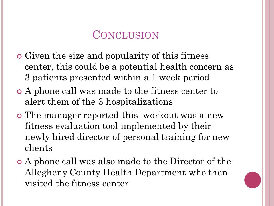 C ONCLUSION Given the size and popularity of this fitness center, this could be a potential health concern as 3 patients presented within a 1 week period A phone call was made to the fitness center to alert them of the 3 hospitalizations The manager reported this workout was a new fitness evaluation tool implemented by their newly hired director of personal training for new clients A phone call was also made to the Director of the Allegheny County Health Department who then visited the fitness center