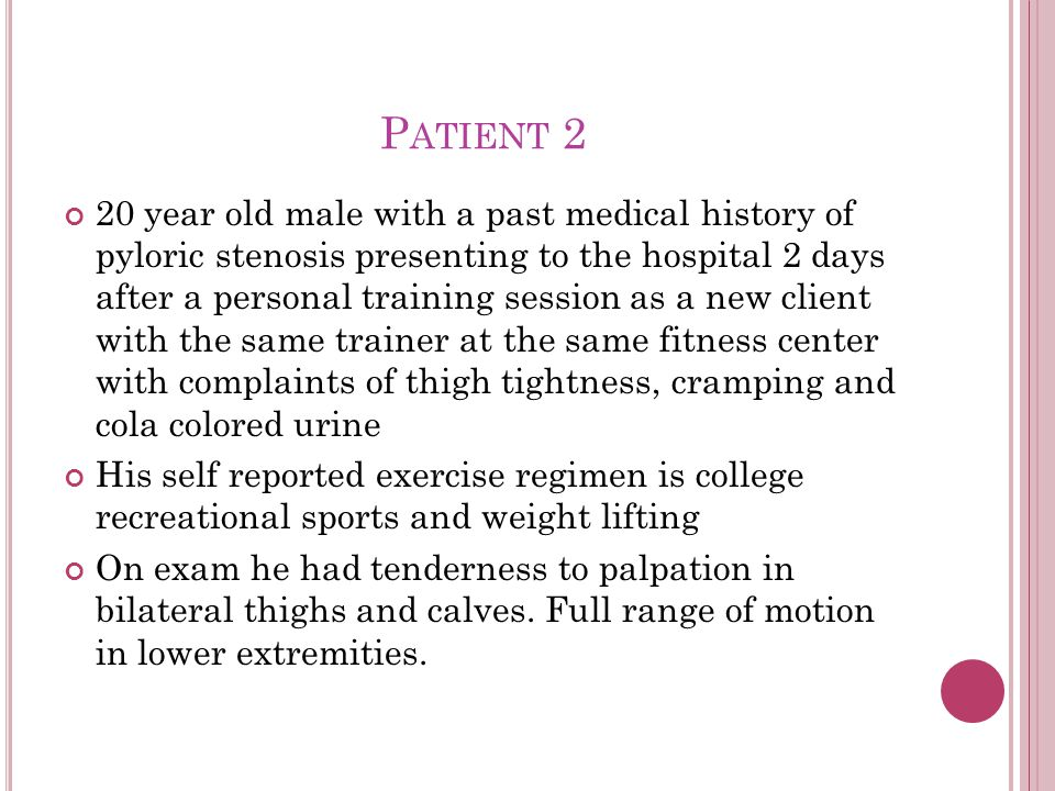 P ATIENT 2 20 year old male with a past medical history of pyloric stenosis presenting to the hospital 2 days after a personal training session as a new client with the same trainer at the same fitness center with complaints of thigh tightness, cramping and cola colored urine His self reported exercise regimen is college recreational sports and weight lifting On exam he had tenderness to palpation in bilateral thighs and calves.