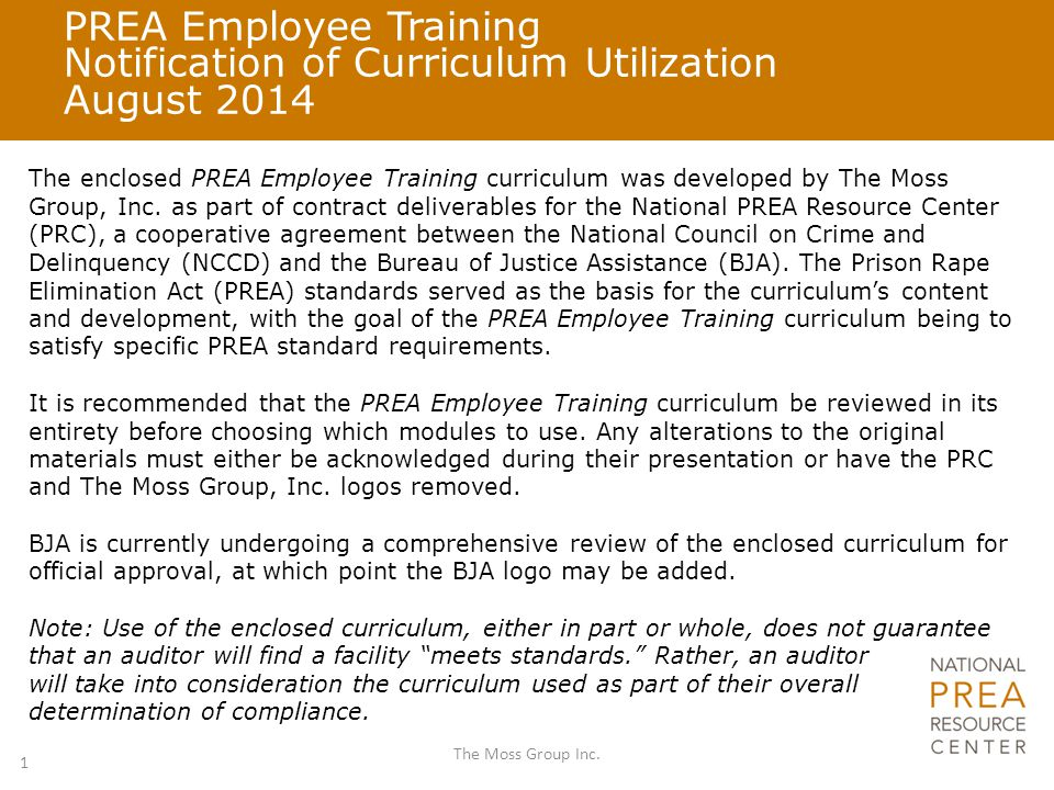 PREA Employee Training Notification of Curriculum Utilization August 2014 The enclosed PREA Employee Training curriculum was developed by The Moss Group, Inc.