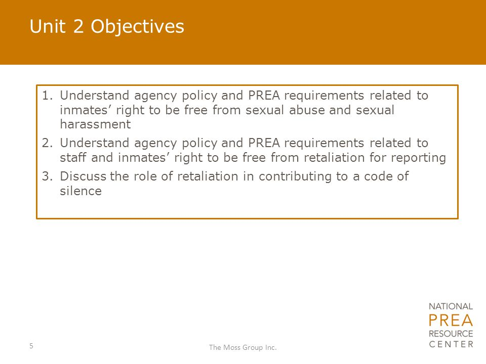 Objective 1: Understand agency policy and PREA requirements related to inmates' right to be free from sexual abuse and sexual harassment To meet this objective we will discuss: Key terms and definitions Inmates' rights under PREA Facility/agency policy related to inmates' rights to be free from sexual abuse Key terms and definitions Inmates' rights under PREA Facility/agency policy related to inmates' rights to be free from sexual abuse 6 The Moss Group Inc.