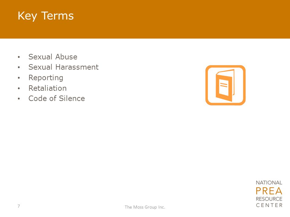 Sexual Abuse – Inability to Consent By law inmates cannot consent while in a confinement setting, to staff, volunteers, or contractors Any sexual activity between staff and inmates is considered a violation of PREA and zero-tolerance policy This is a violation because of the imbalance of power that exists in confinement settings 8 The Moss Group Inc.