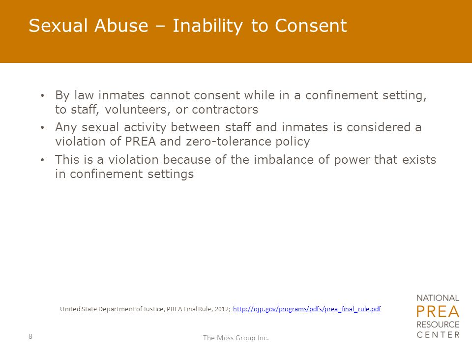 Inmate-on-Inmate Sexual Abuse Occurs when there is: Contact between the penis and the vulva or the penis and the anus, including penetration, however slight Contact between the mouth and the penis, vulva, or anus Penetration of the anal or genital opening of another person, however slight, by a hand, finger, object or other instrument Any other intentional touching, either directly or through the clothing, of the genitalia, anus, groin, breast, inner thigh, or the buttocks of another person, excluding contact incidental to a physical altercation USDOJ PREA Final Rule 9 The Moss Group Inc.