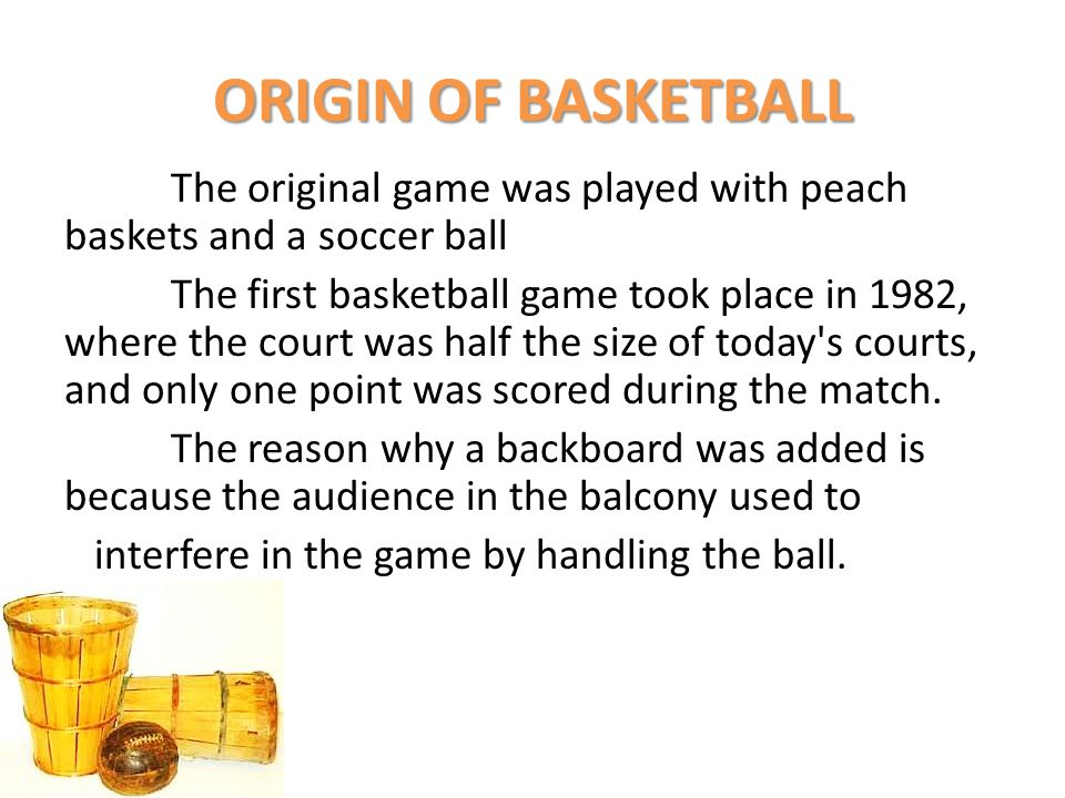 ORIGIN OF BASKETBALL The original game was played with peach baskets and a soccer ball The first basketball game took place in 1982, where the court w