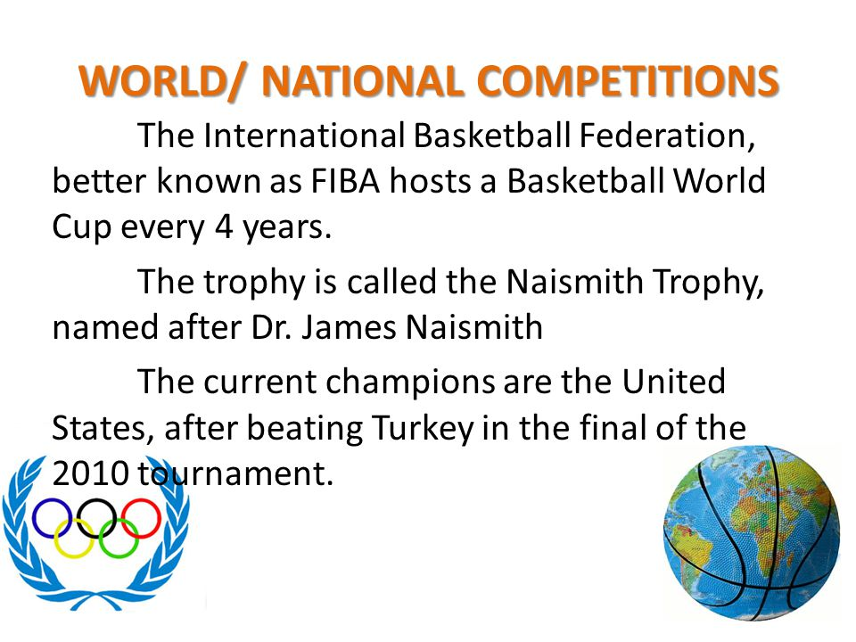 WORLD/ NATIONAL COMPETITIONS The International Basketball Federation, better known as FIBA hosts a Basketball World Cup every 4 years. The trophy is c