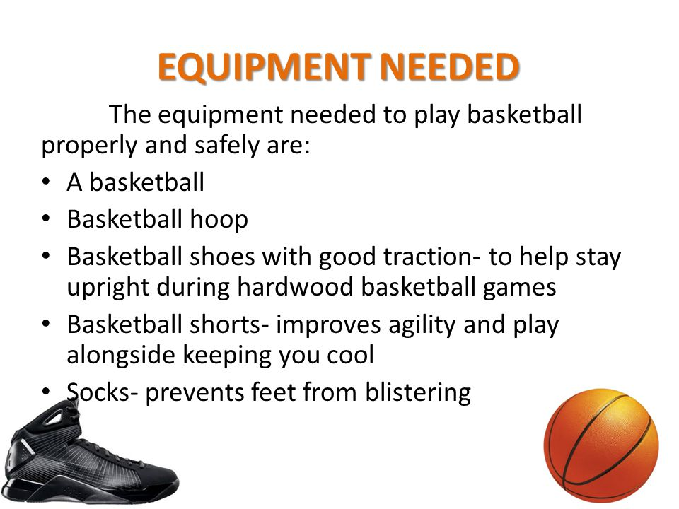 The equipment needed to play basketball properly and safely are: A basketball Basketball hoop Basketball shoes with good traction- to help stay uprigh