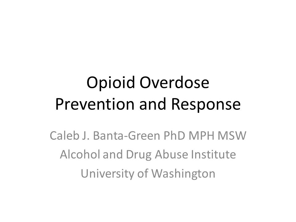 Opioid Overdose Prevention and Response Caleb J. Banta-Green PhD MPH MSW Alcohol and Drug Abuse Institute University of Washington