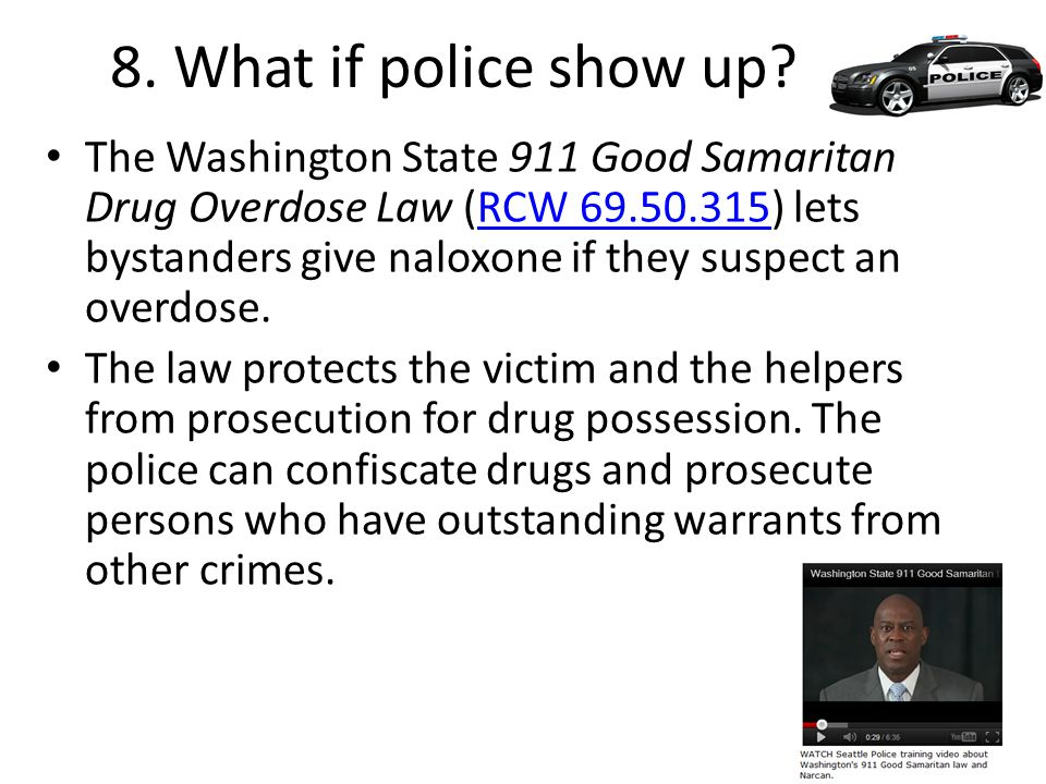 8. What if police show up? The Washington State 911 Good Samaritan Drug Overdose Law (RCW 69.50.315) lets bystanders give naloxone if they suspect an