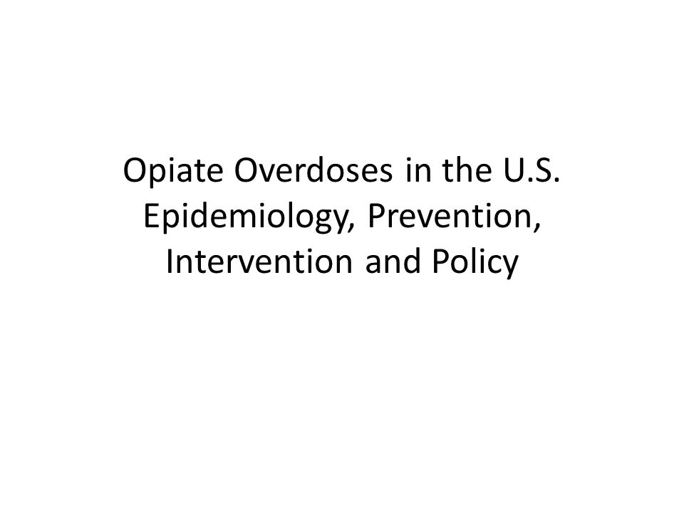 Opiate Overdoses in the U.S. Epidemiology, Prevention, Intervention and Policy