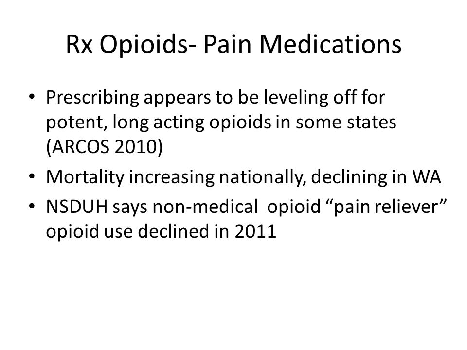 Rx Opioids- Pain Medications Prescribing appears to be leveling off for potent, long acting opioids in some states (ARCOS 2010) Mortality increasing n
