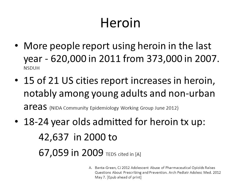 Heroin More people report using heroin in the last year - 620,000 in 2011 from 373,000 in 2007. NSDUH 15 of 21 US cities report increases in heroin, n
