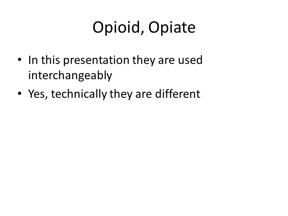 Opioid, Opiate In this presentation they are used interchangeably Yes, technically they are different