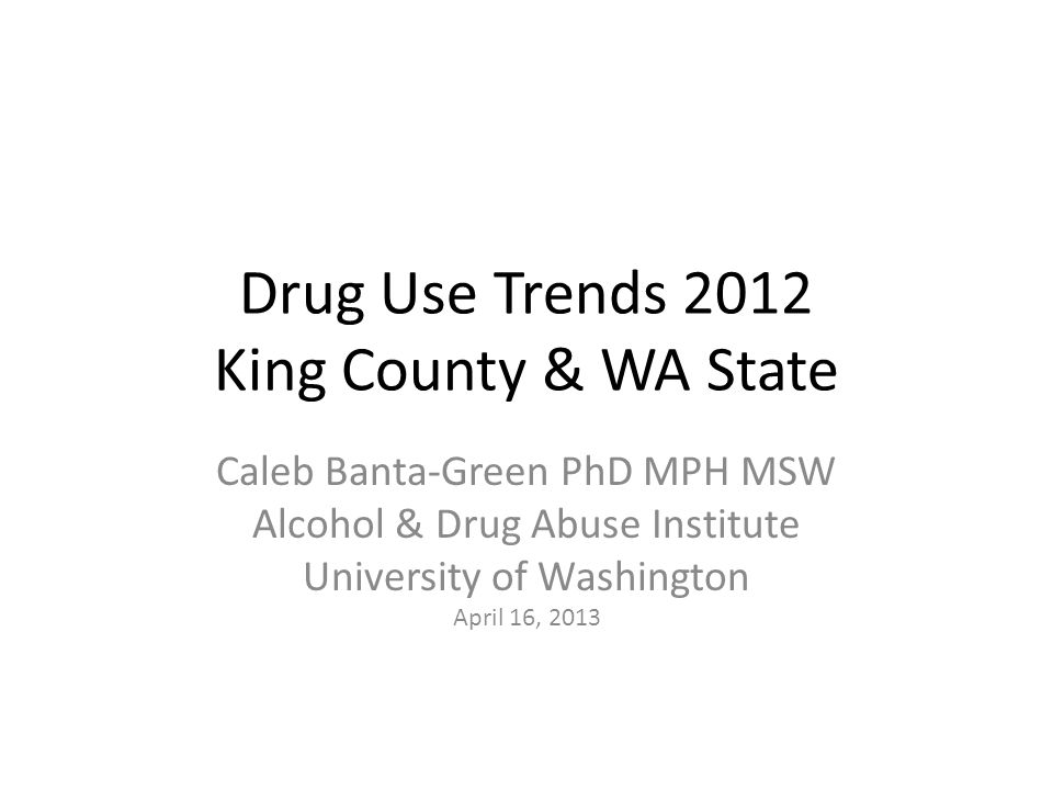 Drug Use Trends 2012 King County & WA State Caleb Banta-Green PhD MPH MSW Alcohol & Drug Abuse Institute University of Washington April 16, 2013