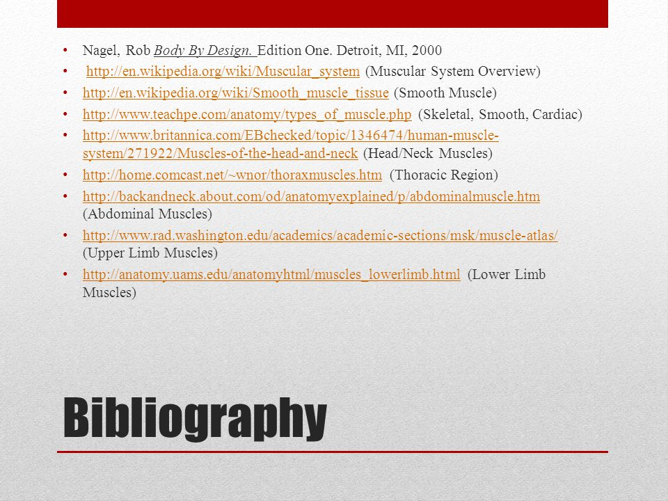 Bibliography Nagel, Rob Body By Design. Edition One. Detroit, MI, 2000 http://en.wikipedia.org/wiki/Muscular_system (Muscular System Overview)http://e