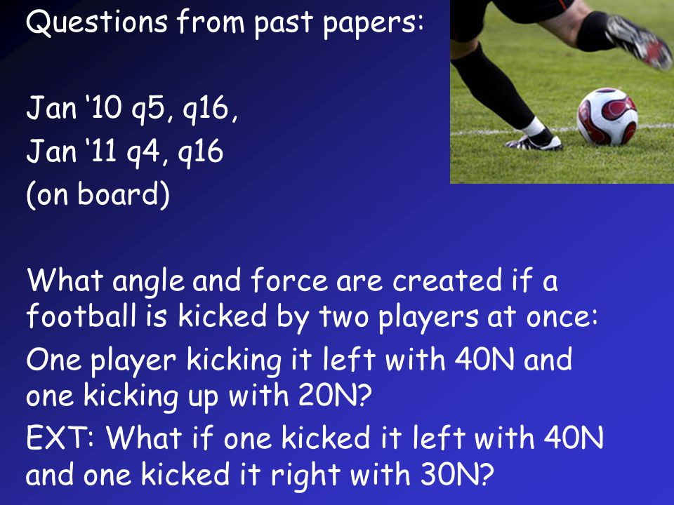 Questions from past papers: Jan '10 q5, q16, Jan '11 q4, q16 (on board) What angle and force are created if a football is kicked by two players at once: One player kicking it left with 40N and one kicking up with 20N.