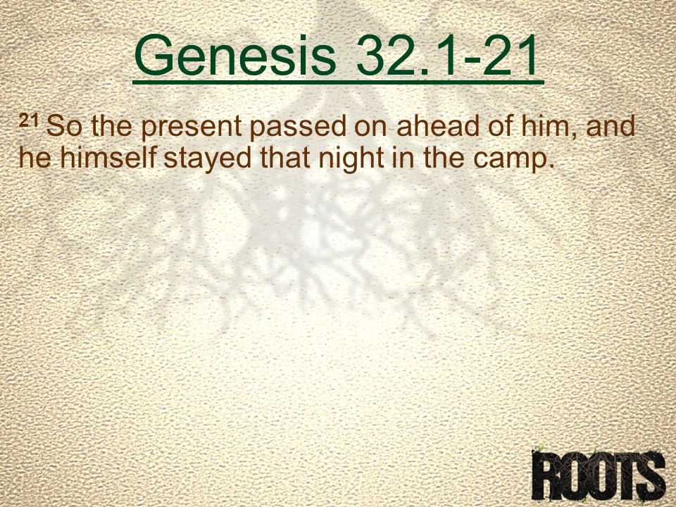 Genesis 32.1-21 21 So the present passed on ahead of him, and he himself stayed that night in the camp.