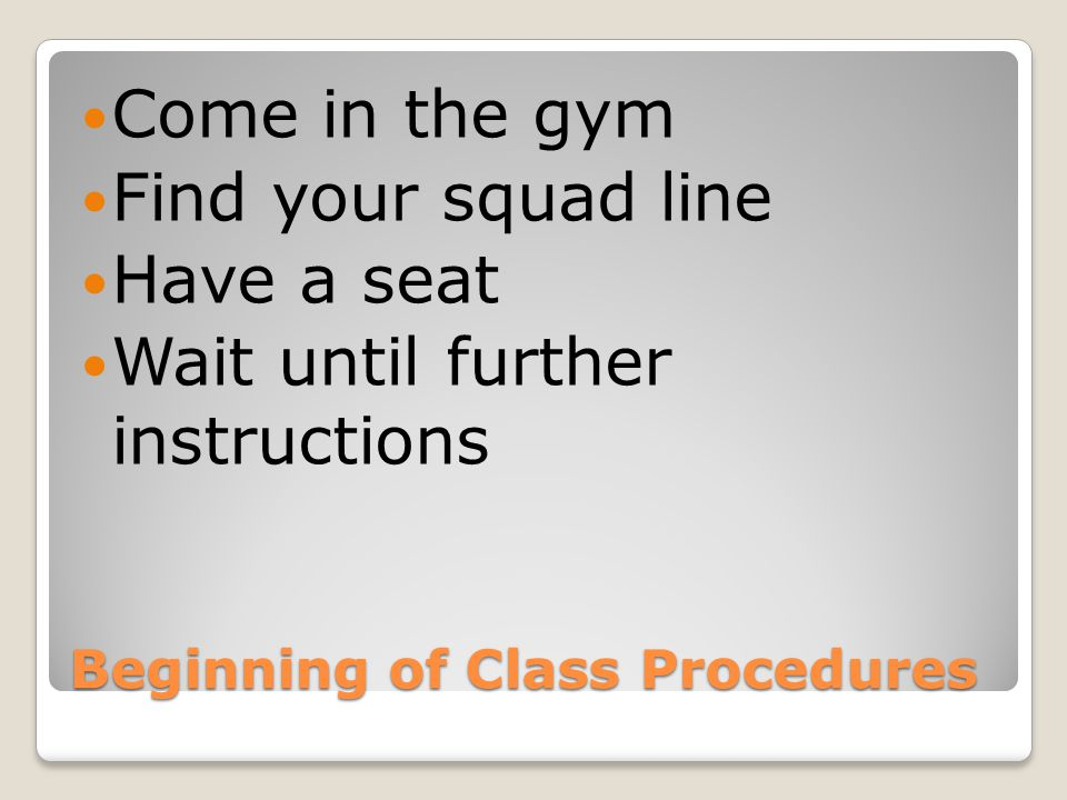 Beginning of Class Procedures Come in the gym Find your squad line Have a seat Wait until further instructions
