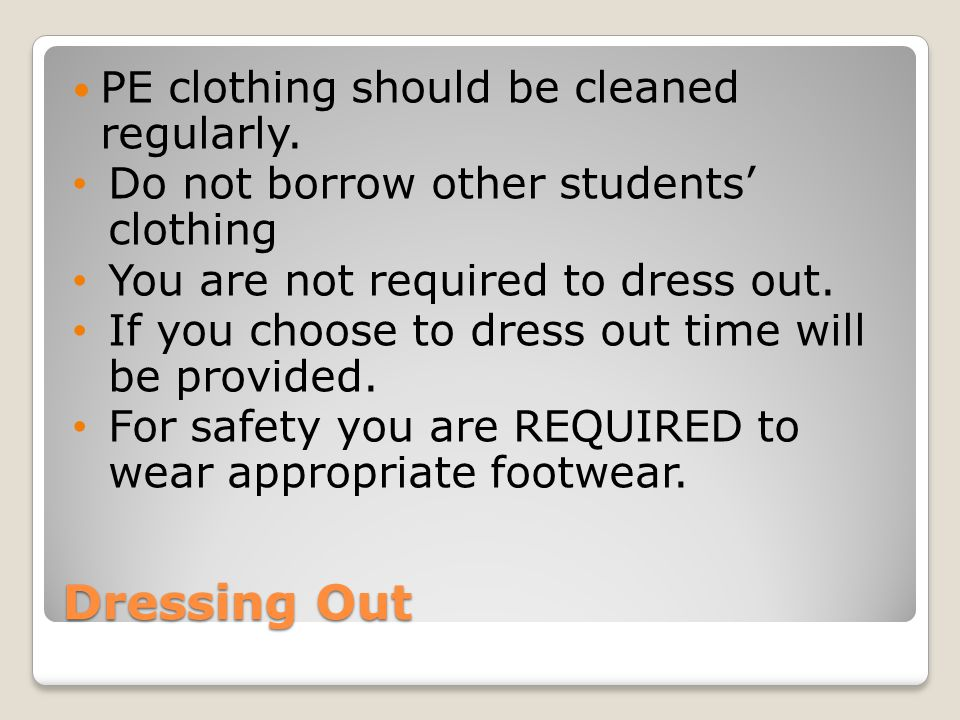 Dressing Out PE clothing should be cleaned regularly. Do not borrow other students' clothing You are not required to dress out. If you choose to dress