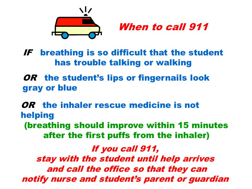 When to call 911 IF breathing is so difficult that the student has trouble talking or walking OR the student's lips or fingernails look gray or blue OR the inhaler rescue medicine is not helping (breathing should improve within 15 minutes after the first puffs from the inhaler) If you call 911, stay with the student until help arrives and call the office so that they can notify nurse and student's parent or guardian