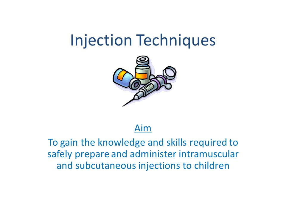 Injection Techniques Aim To gain the knowledge and skills required to safely prepare and administer intramuscular and subcutaneous injections to children