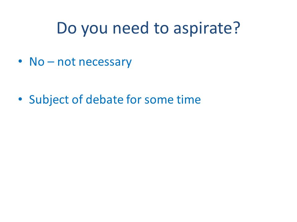 Do you need to aspirate No – not necessary Subject of debate for some time
