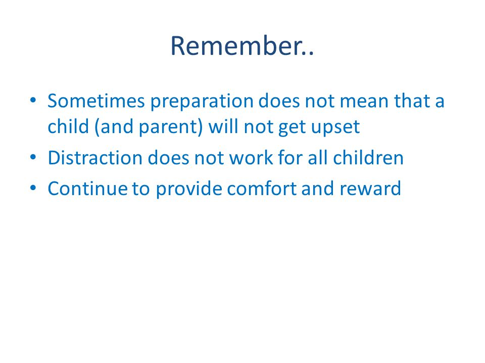 Remember.. Sometimes preparation does not mean that a child (and parent) will not get upset Distraction does not work for all children Continue to pro