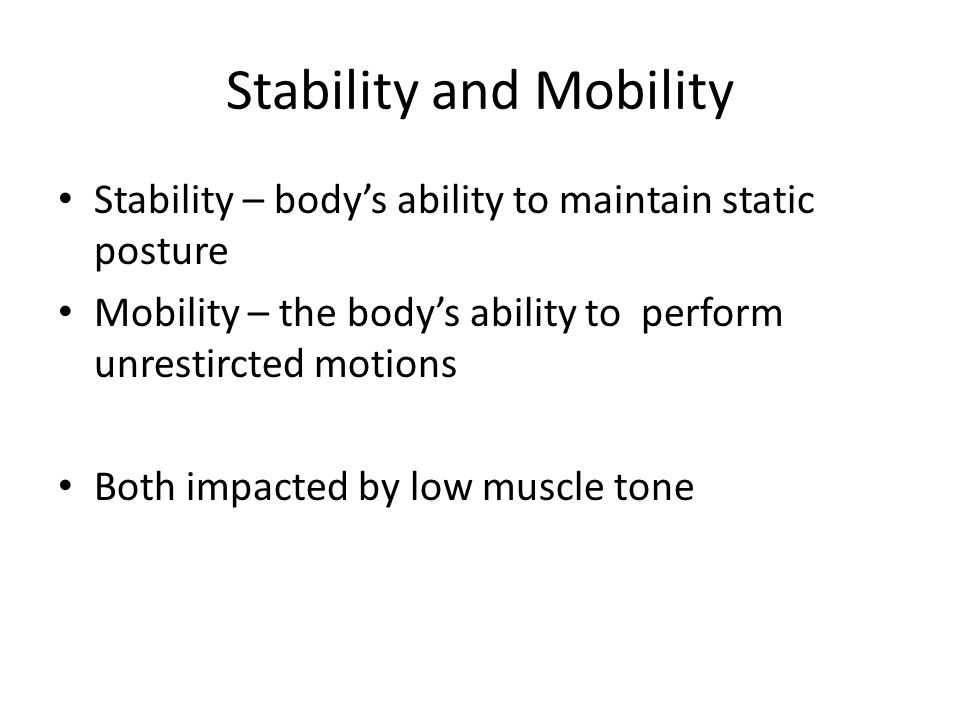 Stability and Mobility Stability – body's ability to maintain static posture Mobility – the body's ability to perform unrestircted motions Both impacted by low muscle tone