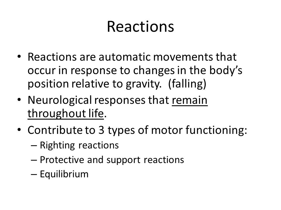 Reactions Reactions are automatic movements that occur in response to changes in the body's position relative to gravity. (falling) Neurological respo