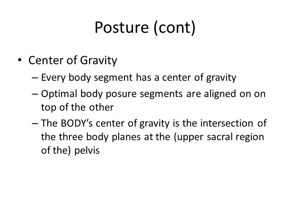 Posture (cont) Center of Gravity – Every body segment has a center of gravity – Optimal body posure segments are aligned on on top of the other – The BODY's center of gravity is the intersection of the three body planes at the (upper sacral region of the) pelvis