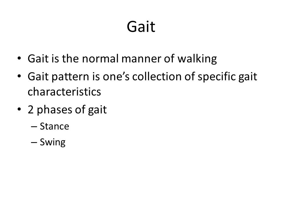Gait Gait is the normal manner of walking Gait pattern is one's collection of specific gait characteristics 2 phases of gait – Stance – Swing