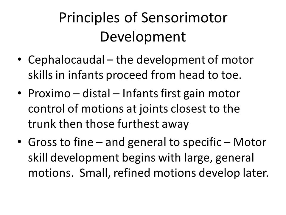 Principles of Sensorimotor Development Cephalocaudal – the development of motor skills in infants proceed from head to toe.