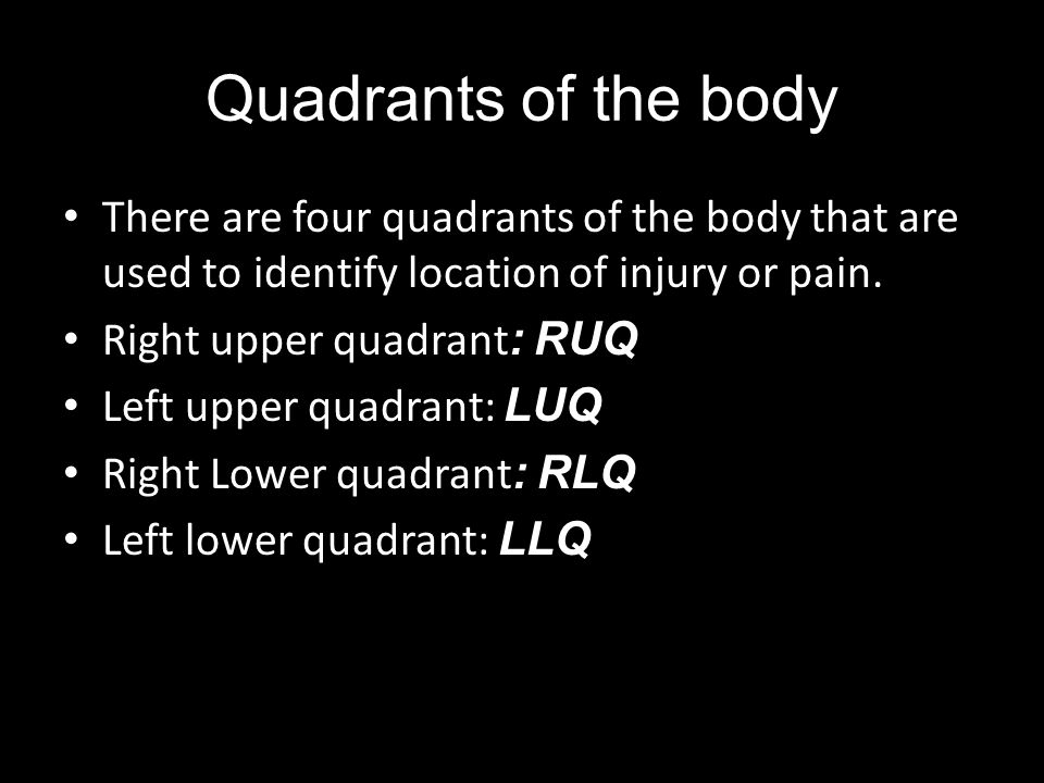 Quadrants of the body There are four quadrants of the body that are used to identify location of injury or pain. Right upper quadrant : RUQ Left upper