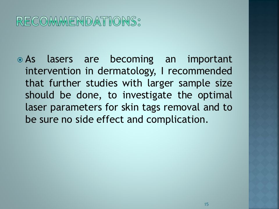 As lasers are becoming an important intervention in dermatology, I recommended that further studies with larger sample size should be done, to investigate the optimal laser parameters for skin tags removal and to be sure no side effect and complication.