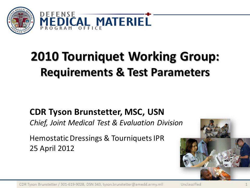 2010 Tourniquet Working Group: Requirements & Test Parameters CDR Tyson Brunstetter, MSC, USN Chief, Joint Medical Test & Evaluation Division Hemostatic Dressings & Tourniquets IPR 25 April 2012 1CDR Tyson Brunstetter / 301-619-9028, DSN 343, tyson.brunstetter@amedd.army.mil Unclassified