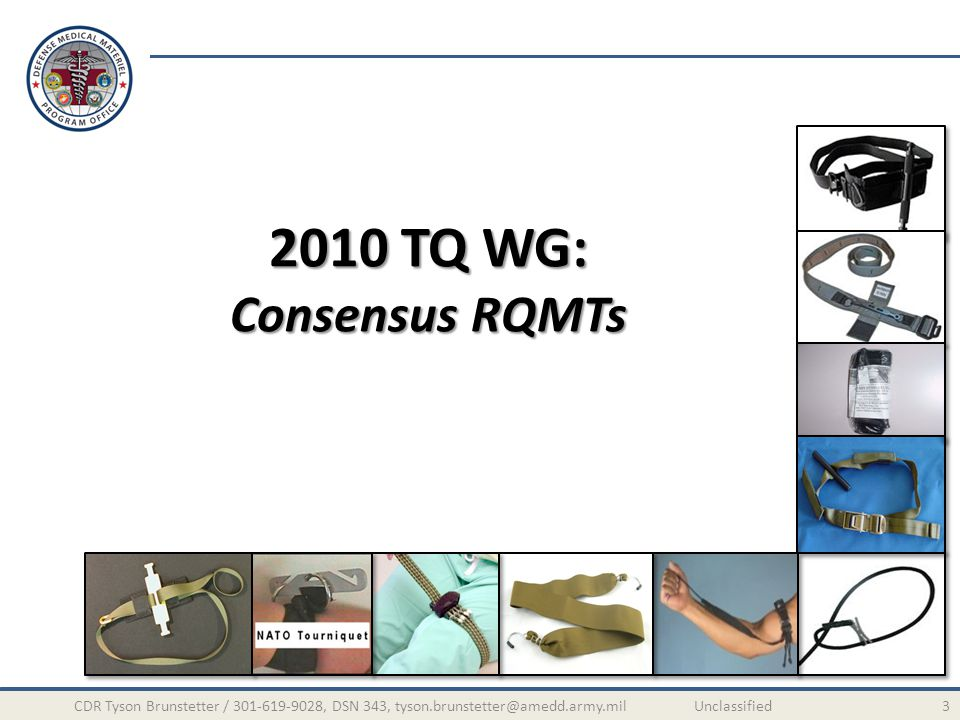 2010 TQ WG: Operational Testing 14CDR Tyson Brunstetter / 301-619-9028, DSN 343, tyson.brunstetter@amedd.army.mil Unclassified Test Procedure: Repeated w/ following variables Blood solution-soaked TQ w/dominant hand Dry TQ w/dominant hand Blood solution-soaked TQ w/non-dominant hand Dry TQ w/non-dominant hand Blood solution-soaked TQ using Night Vision Goggles Dry TQ using Night Vision Goggles