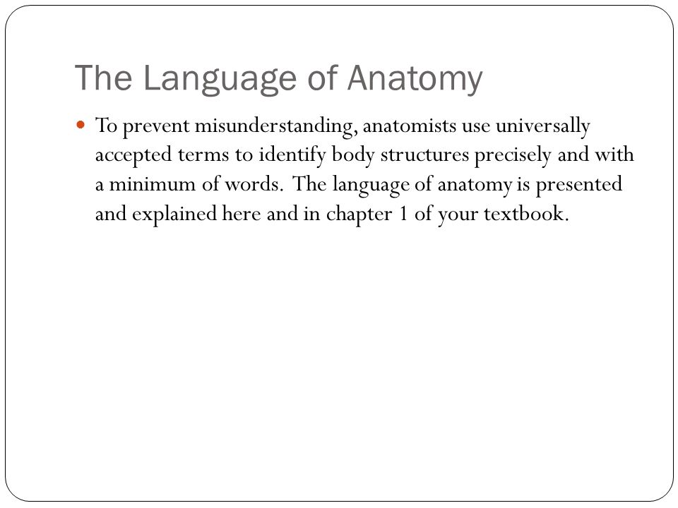 The Language of Anatomy To prevent misunderstanding, anatomists use universally accepted terms to identify body structures precisely and with a minimu
