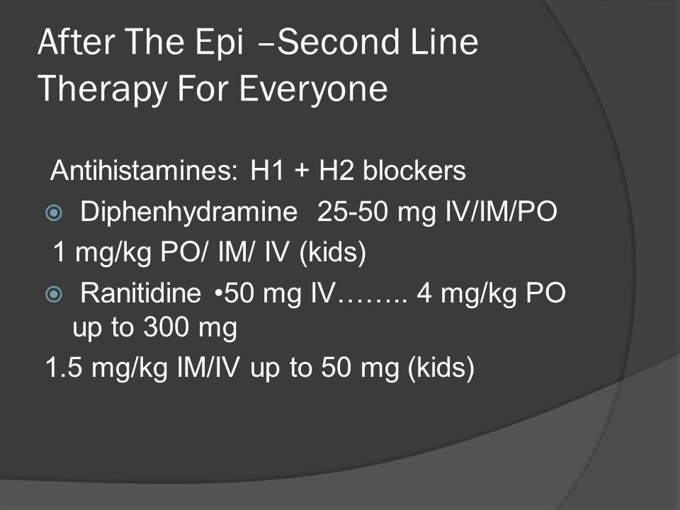 After The Epi –Second Line Therapy For Everyone Antihistamines: H1 + H2 blockers  Diphenhydramine 25-50 mg IV/IM/PO 1 mg/kg PO/ IM/ IV (kids)  Ranitidine 50 mg IV……..