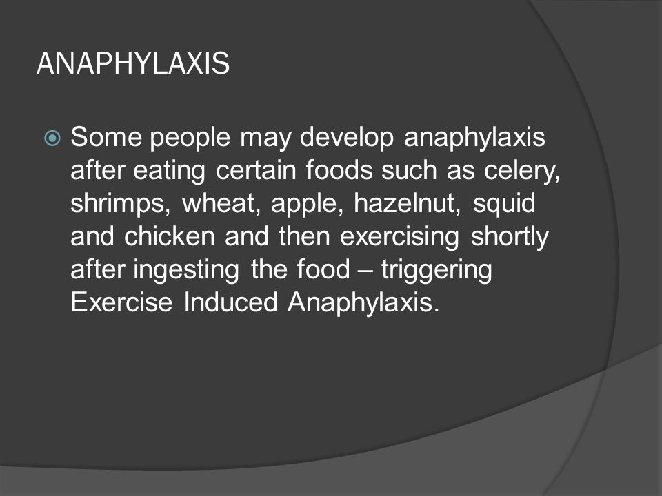 ANAPHYLAXIS  Some people may develop anaphylaxis after eating certain foods such as celery, shrimps, wheat, apple, hazelnut, squid and chicken and then exercising shortly after ingesting the food – triggering Exercise Induced Anaphylaxis.