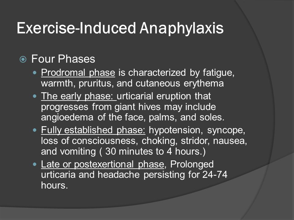 Exercise-Induced Anaphylaxis  Four Phases Prodromal phase is characterized by fatigue, warmth, pruritus, and cutaneous erythema The early phase: urticarial eruption that progresses from giant hives may include angioedema of the face, palms, and soles.