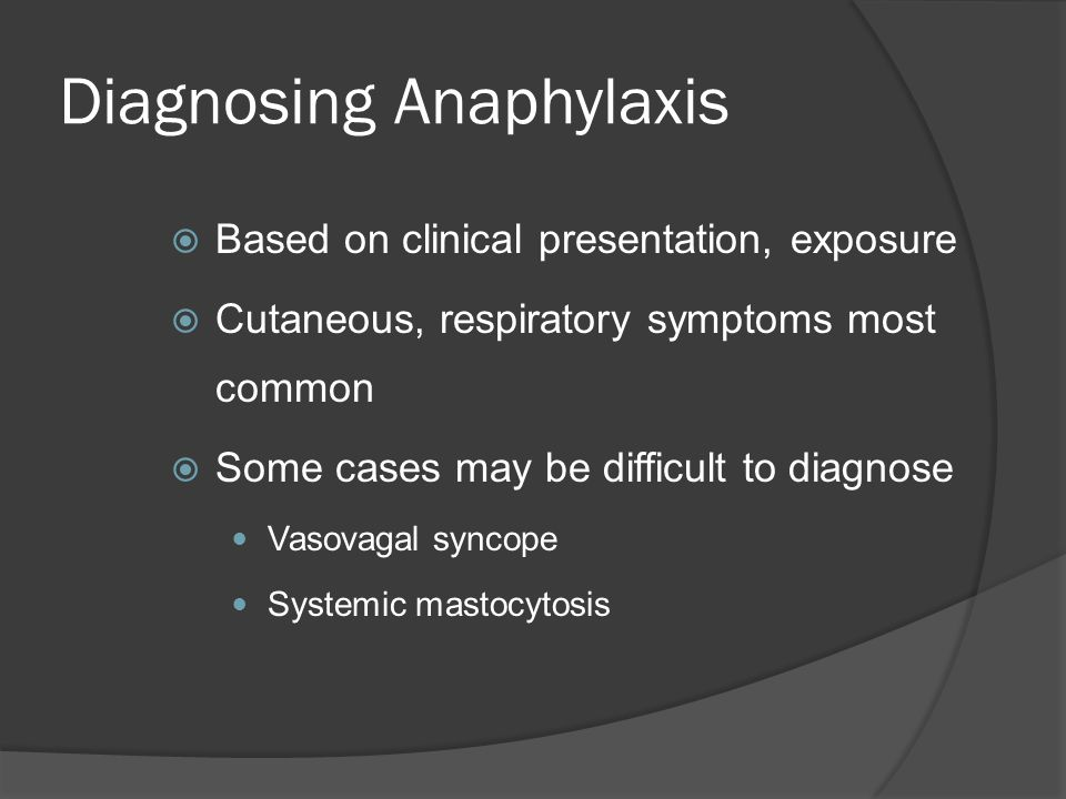 Diagnosing Anaphylaxis  Based on clinical presentation, exposure  Cutaneous, respiratory symptoms most common  Some cases may be difficult to diagnose Vasovagal syncope Systemic mastocytosis