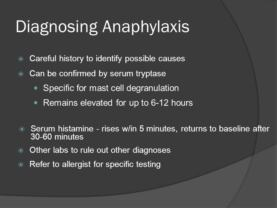 Diagnosing Anaphylaxis  Careful history to identify possible causes  Can be confirmed by serum tryptase Specific for mast cell degranulation Remains elevated for up to 6-12 hours  Serum histamine - rises w/in 5 minutes, returns to baseline after 30-60 minutes  Other labs to rule out other diagnoses  Refer to allergist for specific testing