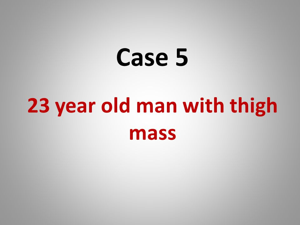 Case 5 23 year old man with thigh mass