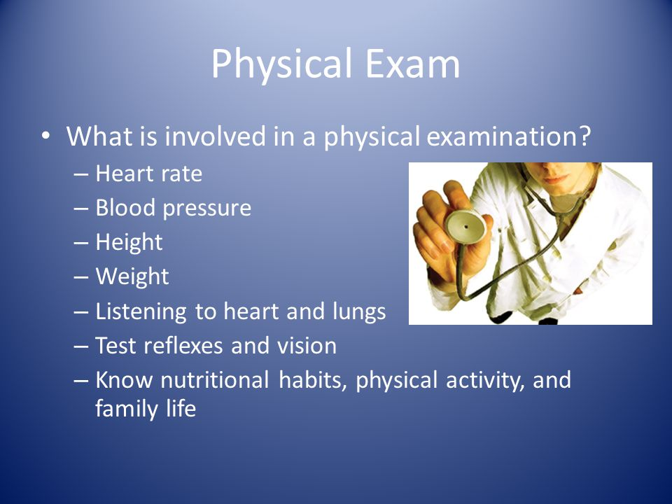 Physical Exam What is involved in a physical examination.