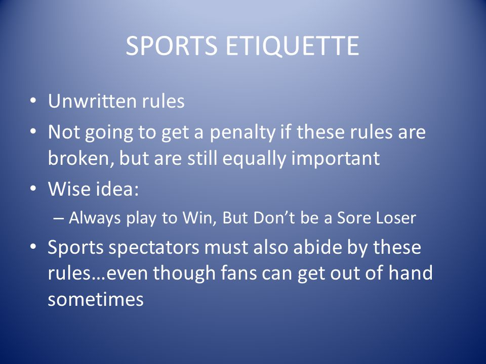 SPORTS ETIQUETTE Unwritten rules Not going to get a penalty if these rules are broken, but are still equally important Wise idea: – Always play to Win, But Don't be a Sore Loser Sports spectators must also abide by these rules…even though fans can get out of hand sometimes