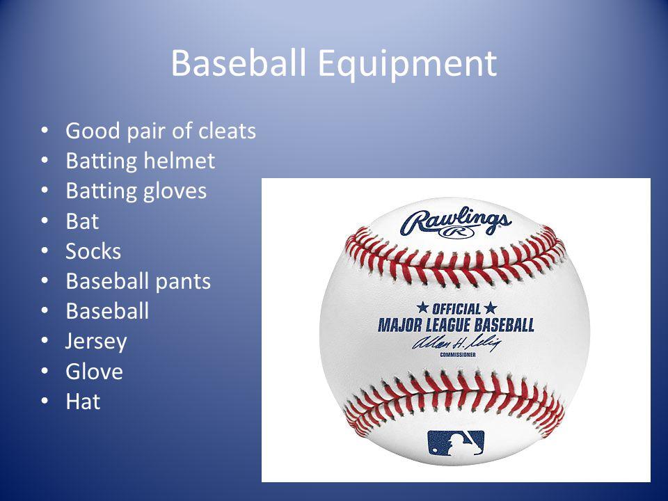 Baseball Equipment Good pair of cleats Batting helmet Batting gloves Bat Socks Baseball pants Baseball Jersey Glove Hat