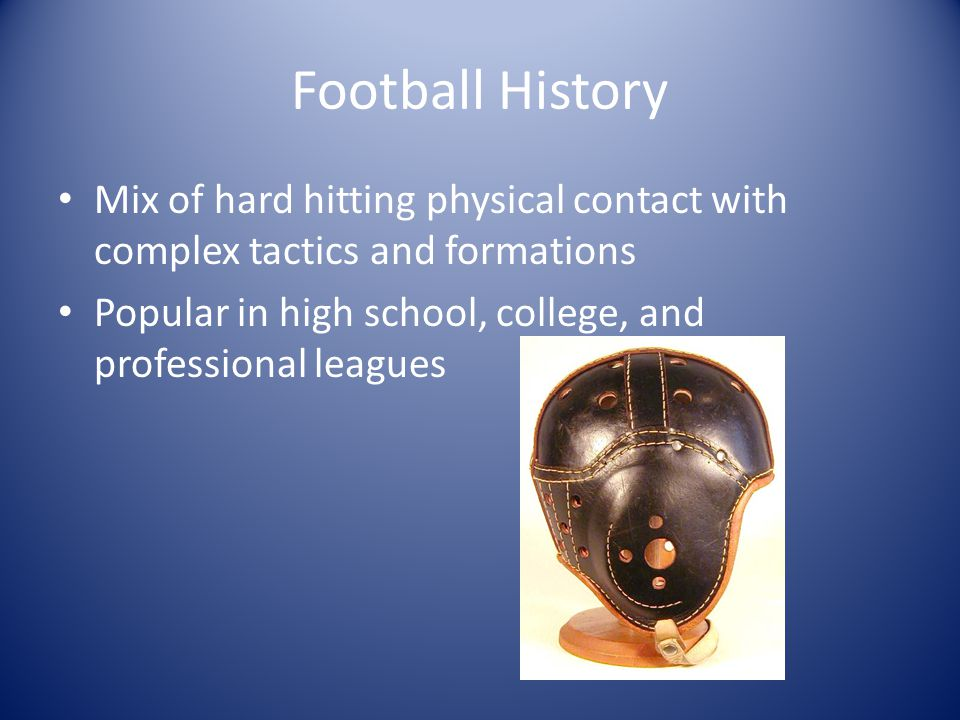 Football History Mix of hard hitting physical contact with complex tactics and formations Popular in high school, college, and professional leagues