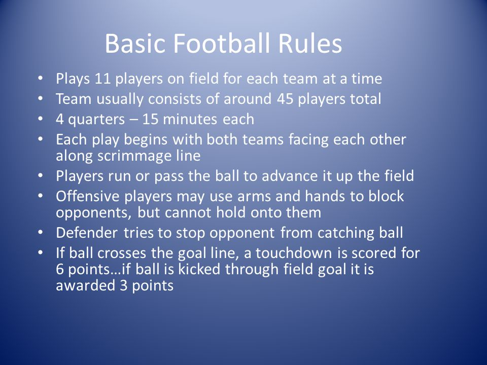 Basic Football Rules Plays 11 players on field for each team at a time Team usually consists of around 45 players total 4 quarters – 15 minutes each Each play begins with both teams facing each other along scrimmage line Players run or pass the ball to advance it up the field Offensive players may use arms and hands to block opponents, but cannot hold onto them Defender tries to stop opponent from catching ball If ball crosses the goal line, a touchdown is scored for 6 points…if ball is kicked through field goal it is awarded 3 points