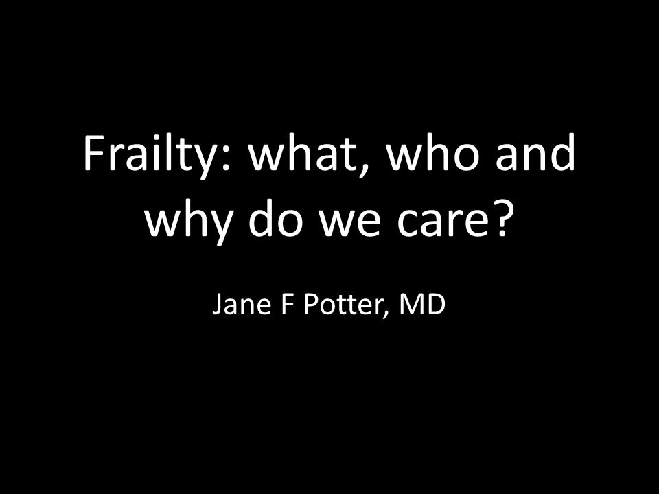 Frailty: what, who and why do we care? Jane F Potter, MD