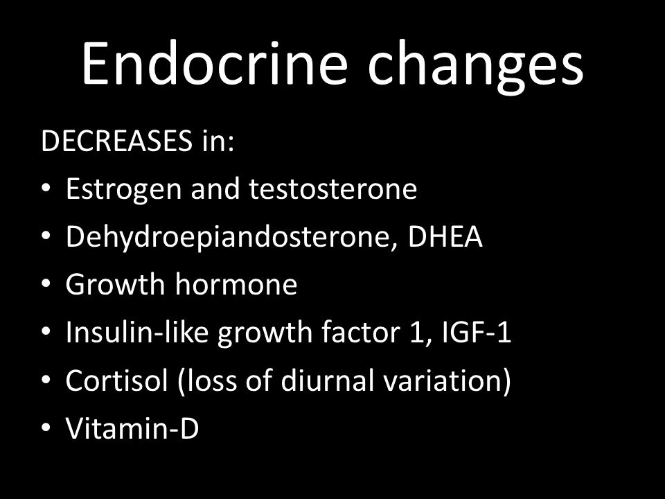 Endocrine changes DECREASES in: Estrogen and testosterone Dehydroepiandosterone, DHEA Growth hormone Insulin-like growth factor 1, IGF-1 Cortisol (los