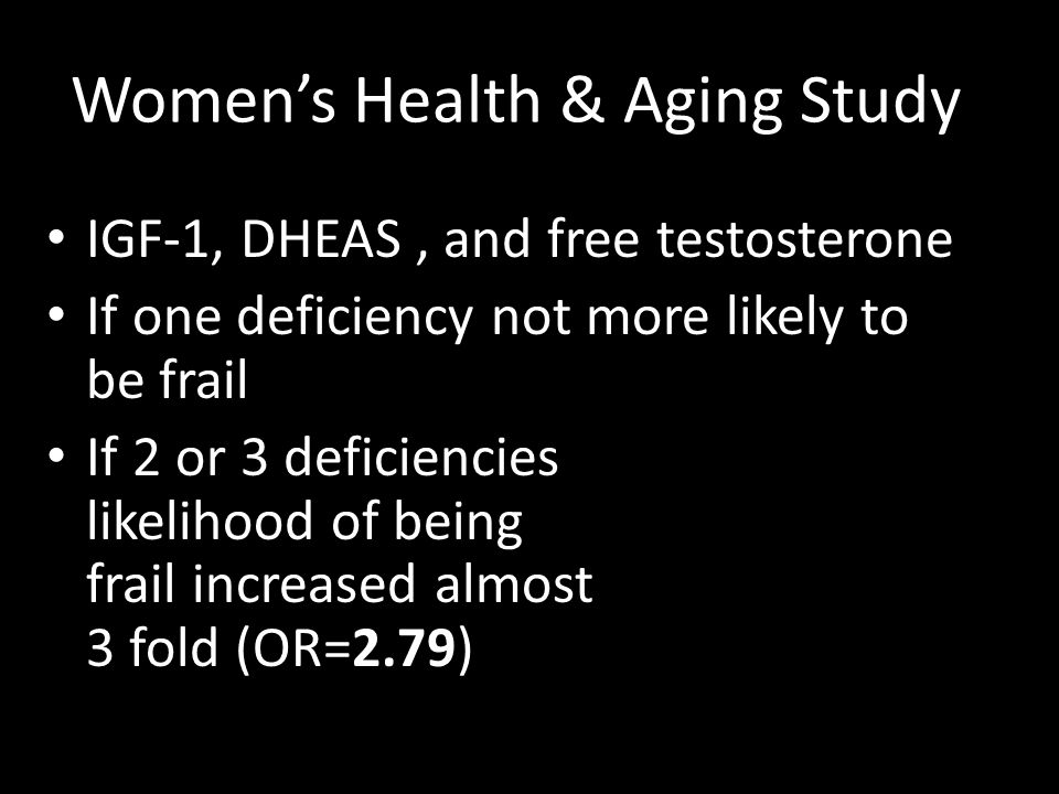 Women's Health & Aging Study IGF-1, DHEAS, and free testosterone If one deficiency not more likely to be frail If 2 or 3 deficiencies likelihood of be